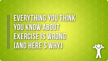 Everything You Think You Know About Exercise Is Wrong